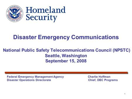 1 Federal Emergency Management Agency Charlie Hoffman Disaster Operations Directorate Chief, DEC Programs Disaster Emergency Communications National Public.