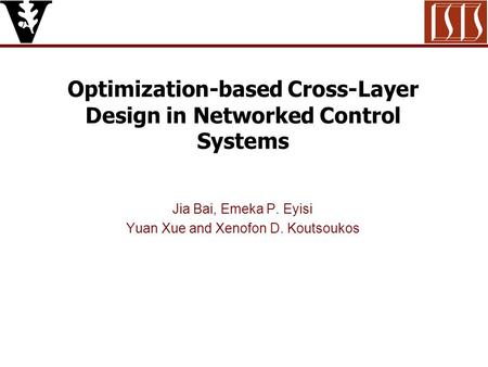 Optimization-based Cross-Layer Design in Networked Control Systems Jia Bai, Emeka P. Eyisi Yuan Xue and Xenofon D. Koutsoukos.