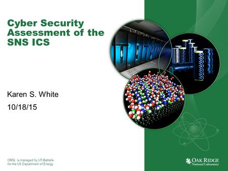 ORNL is managed by UT-Battelle for the US Department of Energy Cyber Security Assessment of the SNS ICS Karen S. White 10/18/15.