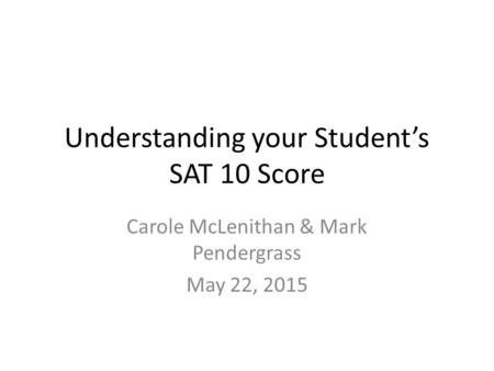 Understanding your Student's SAT 10 Score Carole McLenithan & Mark Pendergrass May 22, 2015.