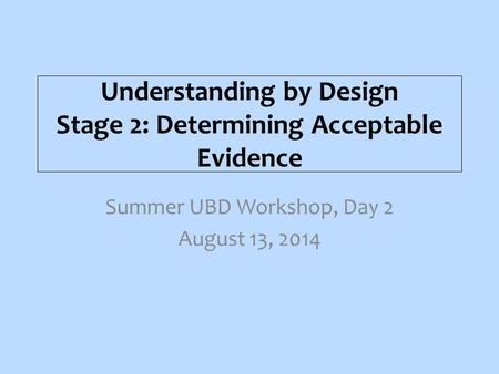 Understanding by Design Stage 2: Determining Acceptable Evidence Summer UBD Workshop, Day 2 August 13, 2014.