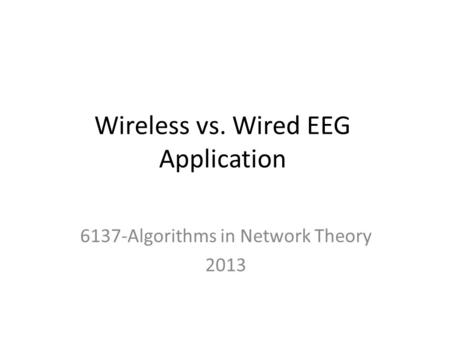 Wireless vs. Wired EEG Application 6137-Algorithms in Network Theory 2013.