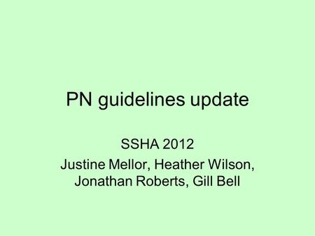 PN guidelines update SSHA 2012 Justine Mellor, Heather Wilson, Jonathan Roberts, Gill Bell.
