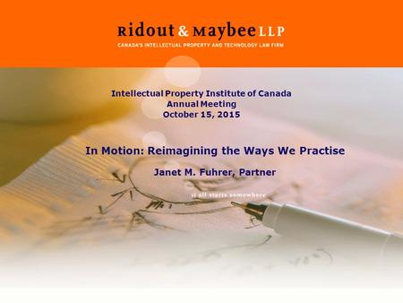 Intellectual Property Institute of Canada Annual Meeting October 15, 2015 In Motion: Reimagining the Ways We Practise Janet M. Fuhrer, Partner.