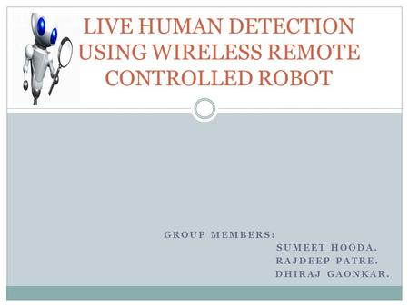 GROUP MEMBERS: SUMEET HOODA. RAJDEEP PATRE. DHIRAJ GAONKAR. LIVE HUMAN DETECTION USING WIRELESS REMOTE CONTROLLED ROBOT.