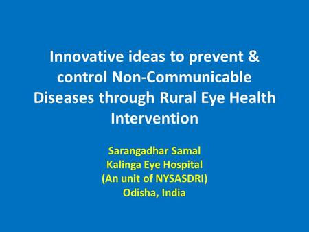 Innovative ideas to prevent & control Non-Communicable Diseases through Rural Eye Health Intervention Sarangadhar Samal Kalinga Eye Hospital (An unit of.