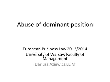 Abuse of dominant position European Business Law 2013/2014 University of Warsaw Faculty of Management Dariusz Aziewicz LL.M.