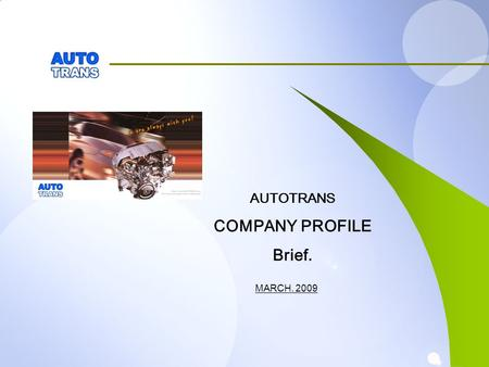 MARCH. 2009 AUTOTRANS COMPANY PROFILE Brief.. INDEX 1.AUTOTRANS 2.MAIN BIZ 2-1. Engines 2-2. Auto Parts.