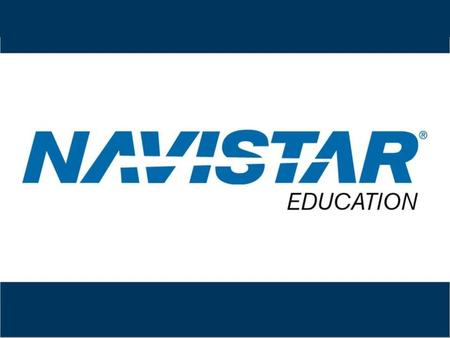 Navistar Education CONFIDENTIAL and Proprietary to Navistar.