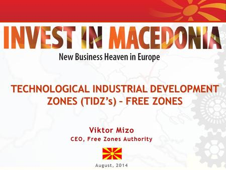TECHNOLOGICAL INDUSTRIAL DEVELOPMENT ZONES (TIDZ's) – FREE ZONES Viktor MizoViktor Mizo CEO, Free Zones AuthorityCEO, Free Zones Authority August, 2014.