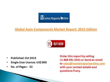 Global Auto Components Market Report: 2015 Edition Published: Oct 2015 Single User License: US$ 800 No. of Pages : 52 Order this report by calling +1 888.