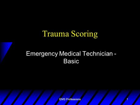 EMS Professions1 Trauma Scoring Emergency Medical Technician - Basic.