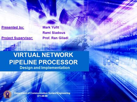 VIRTUAL NETWORK PIPELINE PROCESSOR Design and Implementation Department of Communication System Engineering 371-08-09 Presented by: Mark Yufit Rami Siadous.