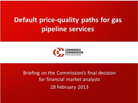 Default price-quality paths for gas pipeline services Briefing on the Commission's final decision for financial market analysts 28 February 2013.