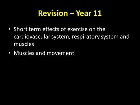 Revision – Year 11 Short term effects of exercise on the cardiovascular system, respiratory system and muscles Muscles and movement.