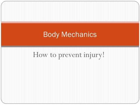 How to prevent injury! Body Mechanics. Terminology Body Mechanics – How to move your body to keep balance and for the most efficiency. Base of support.
