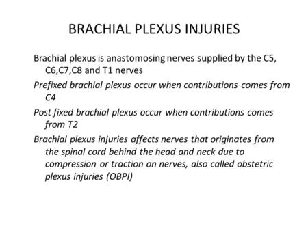 BRACHIAL PLEXUS INJURIES Brachial plexus is anastomosing nerves supplied by the C5, C6,C7,C8 and T1 nerves Prefixed brachial plexus occur when contributions.