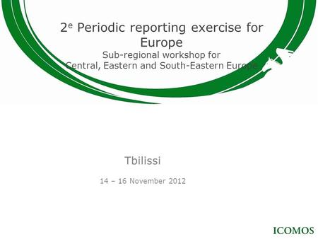 2 e Periodic reporting exercise for Europe Sub-regional workshop for Central, Eastern and South-Eastern Europe Tbilissi 14 – 16 November 2012.