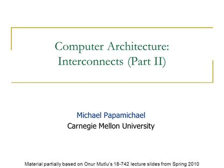 Computer Architecture: Interconnects (Part II) Michael Papamichael Carnegie Mellon University Material partially based on Onur Mutlu's 18-742 lecture slides.