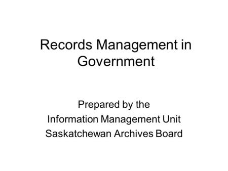 Records Management in Government Prepared by the Information Management Unit Saskatchewan Archives Board.