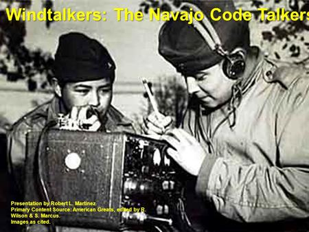 Windtalkers: The Navajo Code Talkers Presentation by Robert L. Martinez Primary Content Source: American Greats, edited by R. Wilson & S. Marcus. Images.