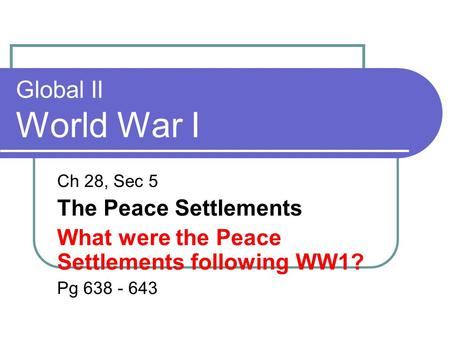 Global II World War I Ch 28, Sec 5 The Peace Settlements What were the Peace Settlements following WW1? Pg 638 - 643.