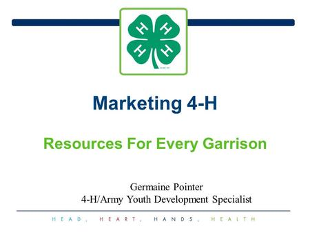 Marketing 4-H Resources For Every Garrison Germaine Pointer 4-H/Army Youth Development Specialist.