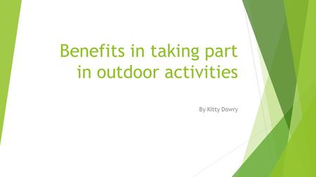 Benefits in taking part in outdoor activities By Kitty Dowry.