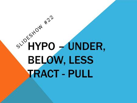 HYPO – UNDER, BELOW, LESS TRACT - PULL SLIDESHOW #22.