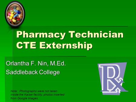 Pharmacy Technician CTE Externship Orlantha F. Nin, M.Ed. Saddleback College Note: Photographs were not taken inside the Kaiser facility, photos inserted.