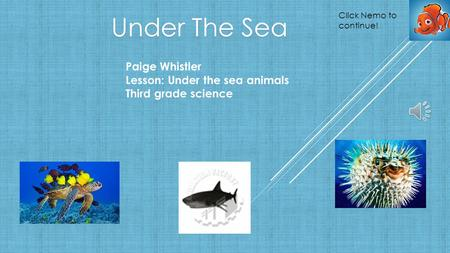 Under The Sea Paige Whistler Lesson: Under the sea animals Third grade science Click Nemo to continue!
