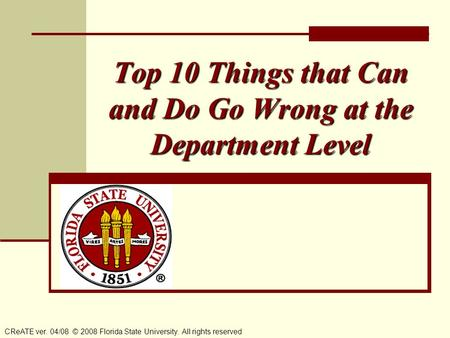 Top 10 Things that Can and Do Go Wrong at the Department Level CReATE ver. 04/08 © 2008 Florida State University. All rights reserved.