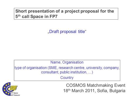 "Short presentation of a project proposal for the 5 th call Space in FP7 COSMOS Matchmaking Event 18 th March 2011, Sofia, Bulgaria ""Draft proposal title"""