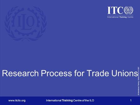 © International Training Centre of the ILO 2007 www.itcilo.orgInternational Training Centre of the ILO 1 Research Process for Trade Unions.