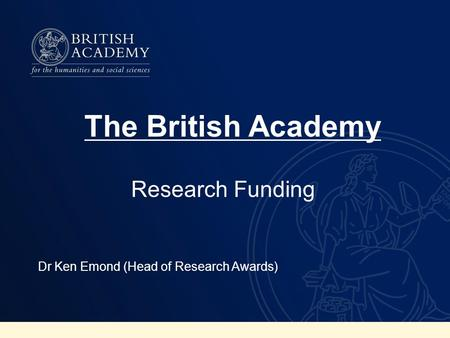 Research Funding Dr Ken Emond (Head of Research Awards) The British Academy.