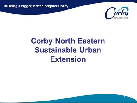 Corby North Eastern Sustainable Urban Extension. Corby North Eastern SUE Comprises 1.Priors Hall (Bela Partnership) 2.Weldon Park (Charles Church/Persimmon.