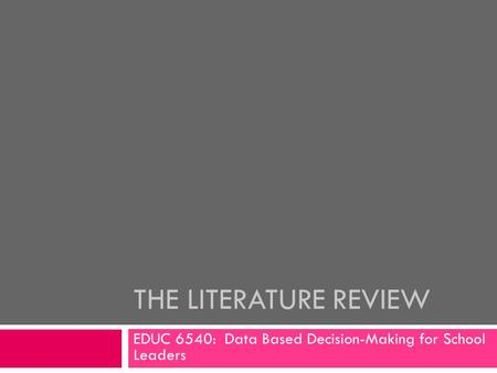 THE <strong>LITERATURE</strong> <strong>REVIEW</strong> EDUC 6540: Data Based Decision-Making for School Leaders.