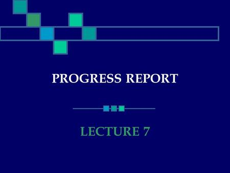 PROGRESS REPORT LECTURE 7. What is a Progress Report? A Progress Report : documents the status of a project describes the various tasks that make up the.