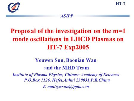 HT-7 Proposal of the investigation on the m=1 mode oscillations in LHCD Plasmas on HT-7 Exp2005 ASIPP Youwen Sun, Baonian Wan and the MHD Team Institute.