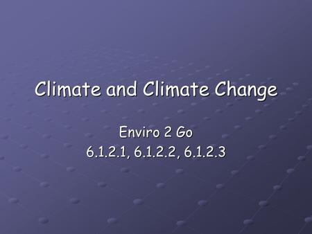 Climate and Climate Change Enviro 2 Go 6.1.2.1, 6.1.2.2, 6.1.2.3.