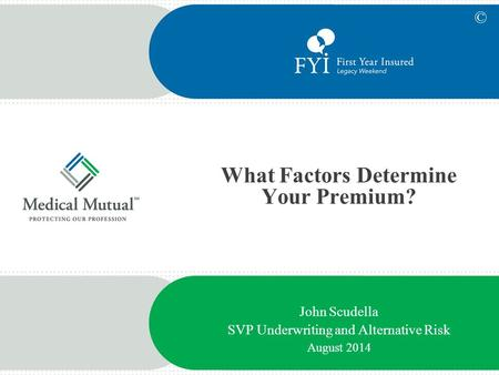 What Factors Determine Your Premium? John Scudella SVP Underwriting and Alternative Risk August 2014 ©