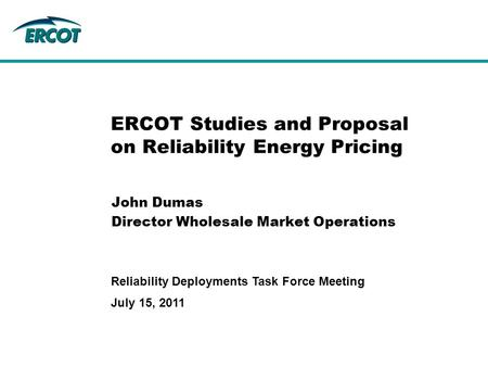 July 15, 2011 Reliability Deployments Task Force Meeting ERCOT Studies and Proposal on Reliability Energy Pricing John Dumas Director Wholesale Market.