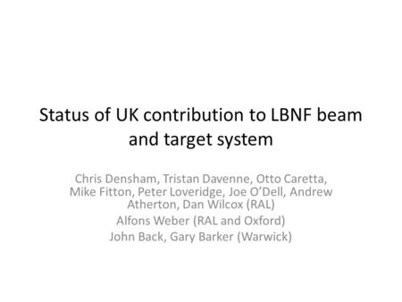 Status of UK contribution to LBNF beam and target system Chris Densham, Tristan Davenne, Otto Caretta, Mike Fitton, Peter Loveridge, Joe O'Dell, Andrew.