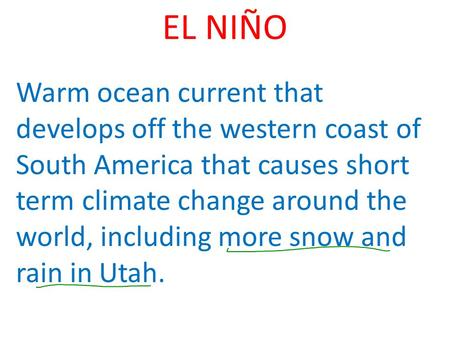 EL NIÑO Warm ocean current that develops off the western coast of South America that causes short term climate change around the world, including more.
