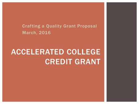 Crafting a Quality Grant Proposal March, 2016 ACCELERATED COLLEGE CREDIT GRANT.