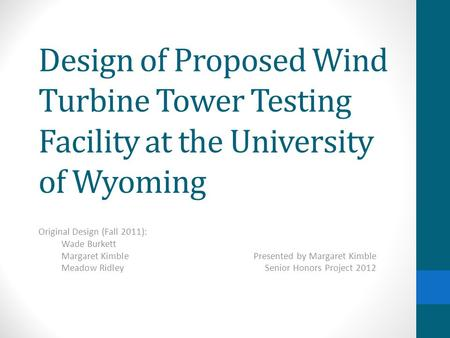 Design of Proposed Wind Turbine Tower Testing Facility at the University of Wyoming Original Design (Fall 2011): Wade Burkett Margaret KimblePresented.