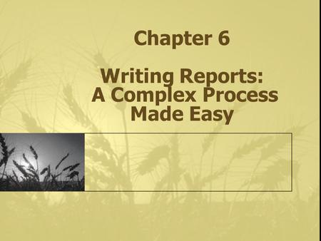 Chapter 6 Writing Reports: A Complex Process Made Easy.