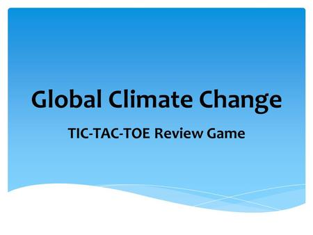 Global Climate Change TIC-TAC-TOE Review Game. CFCsTroposphere N 2 OOzone Depletion Greenhouse gases Kyoto Protocol Global Climate ChangeGreenhouse effect.