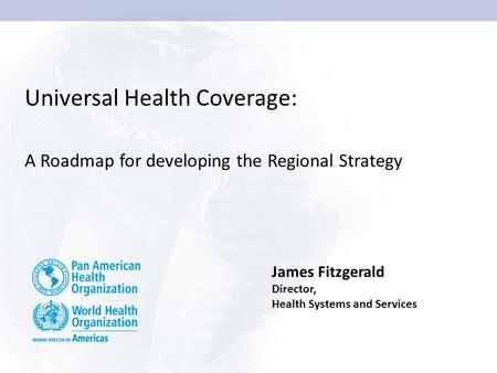 Universal Health Coverage: A Roadmap for developing the Regional Strategy James Fitzgerald Director, Health Systems and Services.