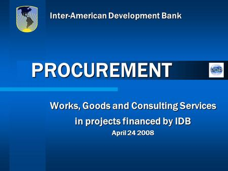 Inter-American Development Bank Works, Goods and Consulting Services in projects financed by IDB April 24 2008 PROCUREMENT.
